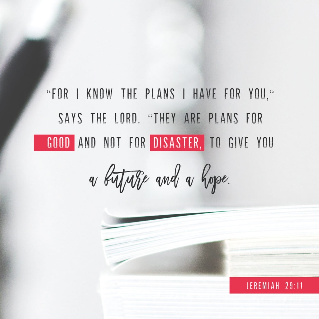 For I know the plans I have for you, declares the Lord, plans for welfare and not for evil, to give you a future and a hope